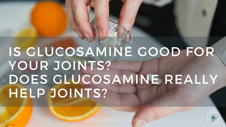 Is glucosamine good for your joints Does glucosamine really help joints
